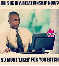 """Bitch, Ghetto, and Http: OH, SHE IN A RELATIONSHIP NOW?  ghetto  redhot  NO MORE 'LIKES FOR YOU BITCH <p><strong>No more likes</strong></p><p><a href=""""http://www.ghettoredhot.com/no-more-likes/"""">http://www.ghettoredhot.com/no-more-likes/</a></p>"""