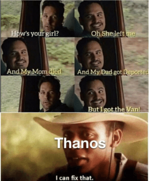 Dad, Marvel Comics, and Memes: Oh She left me  How's your girl?  And My Mom died  And My Dad got Deported  But Igot the Van!  Thanos  I can fix that. Inspired by a post from r/memes