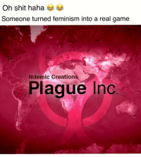 Feminism, Shit, and Tbh: Oh shit haha  Someone turned feminism into a real game  Ndemic Creations  Plague Inc <p>Fun game tbh</p>