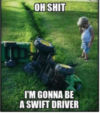 oh shit: OH SHIT  I GONNA BE  A SWIFT DRIVER