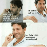 Dude, Pregnant, and Shit: oh shit ima  call her rn  dude your ex  girlfriend's father  died! she inherited  $10 million tho  hey Emily, i think  I'm pregnant  we need to talk
