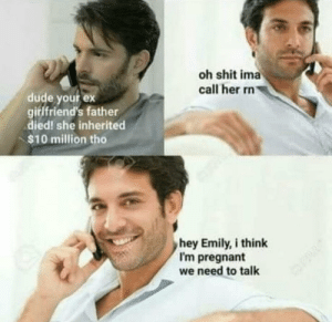 Dank, Dude, and Memes: oh shit ima  call her rn  dude your ex  girlfriend's father  died! she inherited  $10 million tho  hey Emily, i think  I'm pregnant  we need to talk He ain't lying for sure by Admblackhawk FOLLOW 4 MORE MEMES.
