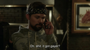 Shit, Got, and Oh Shit: Oh, shit, it got gayer?