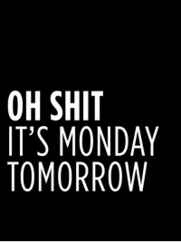 #jussayin: OH SHIT  IT'S MONDAY  TOMORROW #jussayin