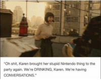 "This will be me  ~Matt from page NintendoSwitch Fans Stop By: Pokémon GO: ""Oh shit, Karen brought her stupid Nintendo thing to the  party again. We're DRINKING, Karen. We're having  CONVERSATIONS."" This will be me  ~Matt from page NintendoSwitch Fans Stop By: Pokémon GO"