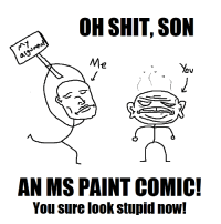 OH SHIT, SON  Me  OV  AN MS PAINT COMIC!  You sure look stupid now! Parody memes are stupid