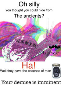 "<p>[<a href=""https://www.reddit.com/r/surrealmemes/comments/7l8231/you_cannot_hide/"">Src</a>]</p>: Oh silly  You thought you could hide from  The ancients?  超現實主義  Ha!  Well they have the essence of man  Your demise is imminent <p>[<a href=""https://www.reddit.com/r/surrealmemes/comments/7l8231/you_cannot_hide/"">Src</a>]</p>"