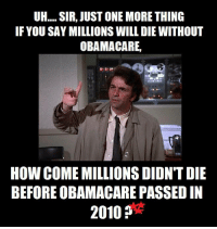 Memes, Obamacare, and 🤖: OH....SIR, JUST ONE MORE THING  IF YOU SAY MILLIONS WILL DIE WITHOUT  OBAMACARE,  HOW COME MILLIONS DIDN'T DIE  BEFORE OBAMACARE PASSED IN  2010