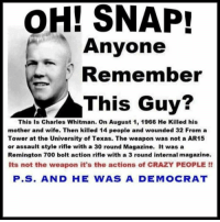 Crazy, Memes, and Texas: OH! SNAP!  Anyone  Remember  This Guy?  This Is Charles Whitman. On August 1, 1966 He Killed his  mother and wife. Then killed 14 people and wounded 32 From a  Tower at the University of Texas. The weapon was not a AR15  or assault style rifle with a 30 round Magazine. It was a  Remington 700 bolt action rifle with a 3 round internal magazine.  Its not the weapon it's the actions of CRAZY PEOPLE!!  P.S. AND HE WAS A DEMOCRAT