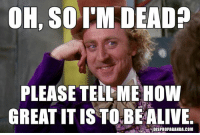 Goodbye Gene Wilder, a comic genius and the definition of  brilliant cynical humor.  This meme is dedicated to you.   RIP, or not.: OH, so  I'M DEAD  PLEASE TELL MEHOW  GREATITIS TO BEALIVE.  DISPROPAGANDA.COM Goodbye Gene Wilder, a comic genius and the definition of  brilliant cynical humor.  This meme is dedicated to you.   RIP, or not.