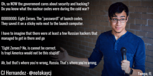 """great-quotes:  Hey Trump, did you know that if you post the Nuclear Launch Codes online, they show up as stars? Check it out! ******** Try it!MORE COOL QUOTES!: Oh, so NOW the government cares about security and hacking?  Do you know what the nuclear codes were during the cold war?  00000000. Eight Zeroes. The """"passwordl"""" of launch codes.  They saved it on a sticky note next to the launch computer.  I have to imagine that there were at least a few Russian hackers that  managed to get in there and go  """"Eight Zeroes? No, is cannot be correct.  Is trap! America would not be this stupid!""""  Ah, but that's where you're wrong, Russia. That's where you're wrong.  CJ Hernandez-@notokaycj  Tampa, FL great-quotes:  Hey Trump, did you know that if you post the Nuclear Launch Codes online, they show up as stars? Check it out! ******** Try it!MORE COOL QUOTES!"""