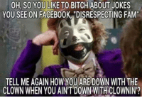 """Clown Jokes: OH, SO YOU LIKE TO BITCH ABOUT JOKES  YOU SEE ON  FACEB00K, """"DISRESPECTING FAM""""  TELL ME AGAIN HOW YOU ARE DOWN WITH THE  CLOWN WHEN YOU AIN'T DOWN WITH CLOWNINI?"""