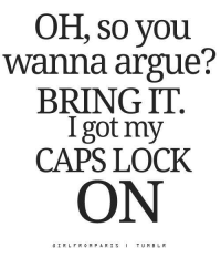 caps lock: OH, so you  wanna argue?  BRING IT  I got my  CAPS LOCK  ON  GIRLFR0 M P A R I S  I TUMBL  R