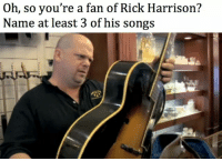 rick harrison: Oh, so you're a fan of Rick Harrison?  Name at least 3 of his songs