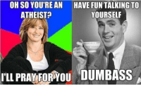 (V): OH SO YOURE AN HAVE FUN TALKING To  ATHEIST  YOURSELF  PRAVEDRYOU DUMBASS (V)