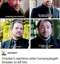 ugh i love crowley sm supernatural: oh, stop it, samantha.  At least buy me a drink first.  No one a cose.  I'm dead. Yes, I know,  Oh, Cas Such a firt.  I love you, too.  eomerr  Crowley's reactions when humans/angels  threaten to kill him ugh i love crowley sm supernatural