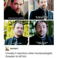 samantha: Oh, stop it, Samantha.  No one likes a teose.  At least buy me a drink first.  Im dead. Yes, I know.  Oh, Cas Such a flirt  I love you, too.  eOmerr  Crowley's reactions when humans/angels  threaten to kill him