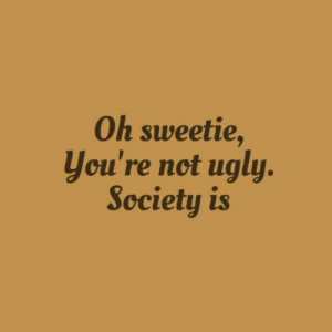 Ugly, Society, and Youre: Oh sweetie,  you're not ugly.  Society is