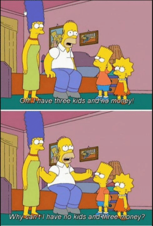 The Simpsons: Oh! T have three kids and no money!  Why can'tl have no kids and three money? The Simpsons