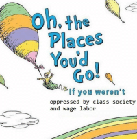 """Tumblr, Blog, and Http: oh.the  Places  TOU  Youd  GO  0  If you weren't  oppressed by class society  and wage labor <p><a href=""""http://the-sociologist.tumblr.com/post/145270341338/and-a-heterosexist-transphobic-capitalist-ableist"""" class=""""tumblr_blog"""">the-sociologist</a>:</p>  <blockquote><p>And a heterosexist transphobic capitalist ableist white supremacist colonial patriarchy</p></blockquote>  <p>Turns out you can just say words in any order and no one can stop you.</p>"""