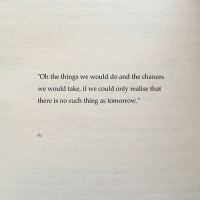 """Tomorrow, Thing, and Such: """"Oh the things we would do and the chances  we would take, if we could only realise that  there is no such thing as tomorrow.""""  d.j"""
