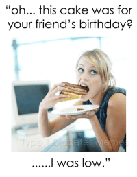 "Friends Birthday: ""oh... this cake was for  your friend's birthday?"
