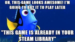 "Every time I find something cool on Steam…: OH, THIS GAME LOOKS AWESOME! I'M  GOING TO BUY IT TO PLAY LATER  ""THIS GAME IS ALREADY IN YOUR  STEAM LIBRARY""  made on imgur Every time I find something cool on Steam…"