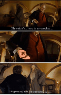 Classy bilbo: Oh wait it's... here in my pocket....  I suppose you think that was terribly cleyer Classy bilbo