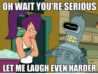 Futurama meme with Leela, a one eyed woman with purple hair, standing on the left looking grumpy and Bender, a gray robot, standing on the right laughing with the words,