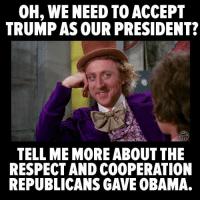 """Memes, Quiet, and Boom: OH, WE NEED TO ACCEPT  TRUMP AS OUR PRESIDENT?  TELL ME MOREABOUT THE  RESPECT AND COOPERATION  REPUBLICANSGAVE OBAMA. Boom! We will NOT go quietly into the night and accept Trump's fascist plutocracy. """"Share"""" if you agree!   Image: The Other 98%"""