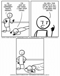 Crying, Facebook, and Instagram: OH, WELL THIS  OH  I'M  NO, WHAT  JUST SO  WON'T DO AT ALL.  HAPPENED?  SAD TODAY.  LET ME HELP YOU.  I CAN'T STOP  WHAT'S  I CAN MAKE THIS  WRONG?  CRYING.  BETTER!  TT  D2015 CHRIS HALLBECK. MAXIMUMBLE.COM GCHRISHALLBECK FACEBOOK.COMTMAXLMUMBLE  I  CHRISHALLBECK.TUMBLR.COM INSTAGRAM.COMCHRISHALLBECK Sad.