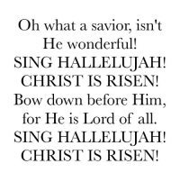 😩: Oh what a savior isn't  He wonderful!  SING HALLELUJAH!  CHRIST IS RISEN!  Bow down before Him  for He is Lord of all  SING HALLELUJAH!  CHRIST IS RISEN! 😩