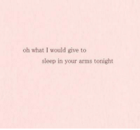 Sleep, Arms, and What: oh what I would give to  sleep in your arms tonight