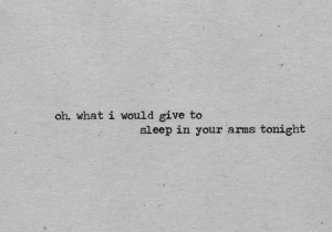 Sleep, Arms, and What: oh, what i would give to  tonight  sleep in your arms