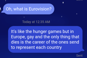 not-gurecat:Are you this how you are supposed to explain Eurovision?: Oh, what is Eurovision?  Today at 12:35 AM  It's like the hunger games but in  Europe, gay and the only thing that  dies is the career of the ones send  to represent each country  Sent not-gurecat:Are you this how you are supposed to explain Eurovision?