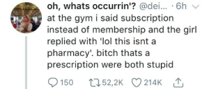 Bitch, Gym, and Lol: oh, whats occurrin'? @dei.. . 6h  at the gym i said subscription  instead of membership and the girl  replied with 'lol this isnt a  pharmacy'. bitch thats a  prescription were both stupid  150 ,52,2K 214KT