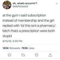 Bitch, Gym, and Lol: oh, whats occurrin'?  @deifsitassid  at the gym i said subscription  instead of membership and the girl  replied with 'lol this isnt a pharmacy.  bitch thats a prescription were both  8/15/18, 3:09 PM  185K Retweets 793K Likes