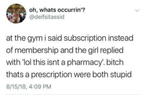 """Bitch, Gym, and Lol: oh, whats occurrin""""?  @deifsitassid  at the gym i said subscription instead  of membership and the girf replied  with 'lol this isnt a pharmacy'.bitch  thats a prescription were both stupid  8/15/18, 4:09 PM omg-humor:Stupid is as stupid does."""
