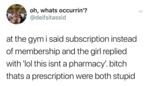 theres no cure for being stupid by aegontargs MORE MEMES: oh, whats occurrin'?  @deifsitassid  at the gym i said subscription instead  of membership and the girl replied  with 'lol this  thats a prescription were both stupid  isnt a pharmacy'. bitch theres no cure for being stupid by aegontargs MORE MEMES