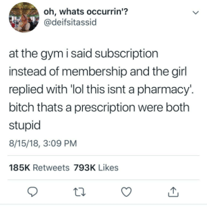 Bitch, Dank, and Gym: oh, whats occurrin'?  @deifsitassid  at the gym i said subscription  instead of membership and the girl  replied with 'lol this isnt a pharmacy.  bitch thats a prescription were both  8/15/18, 3:09 PM  185K Retweets 793K Likes I'd like one gym subscription please by escapingblurryface MORE MEMES