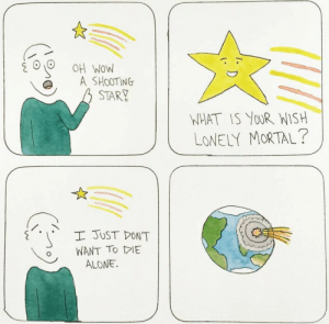 shooting star. [OC]: OH WOW  A SHOOTING  STARY  NHAT IS YoUR WISH  LONELY MORTAL?  I JUST DON'T  WANT TO DE  ALONE. shooting star. [OC]