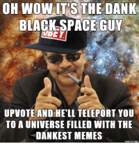 <p>The universe is dank</p>: OH WOW ITSTHEDANK  BLACK SPACE GUX  UPVOTE AND HE'LL TELEPORT YOU  TO A UNIVERSE FILLED WITH THE  DANKEST MEMES  made on imgur <p>The universe is dank</p>