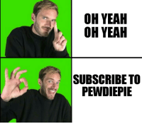 OH YEAH  OH YEAH  SUBSCRIBE TO  PEWDIEPIE