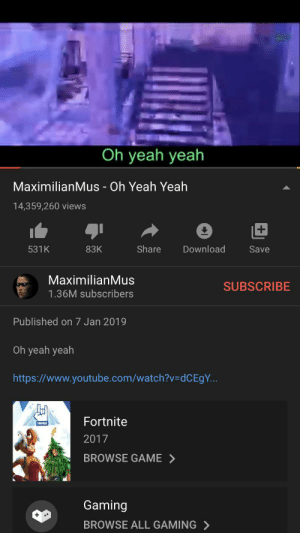 So i keep seeing meme rewinds for 2019 and everyone seems to be forgetting about this huge meme from the start of 2019: Oh yeah yeah  MaximilianMus - Oh Yeah Yeah  14,359,260 views  Share  Download  531K  83K  Save  MaximilianMus  SUBSCRIBE  1.36M subscribers  Published on 7 Jan 2019  Oh yeah yeah  https://www.youtube.com/watch?v=DDCE9Y..  Fortnite  2017  BROWSE GAME >  Gaming  BROWSE ALL GAMING > So i keep seeing meme rewinds for 2019 and everyone seems to be forgetting about this huge meme from the start of 2019