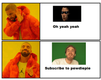Oh yeah yeah  Subscribe to pewdiepie