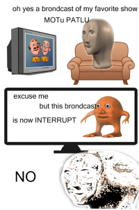 Yes, Now, and Show: oh yes a brondcast of my favorite show  MOTu PATLU  excUse me  but this brondcast e  is now INTERRUPT  NO <blockquote><p>MOTu PATLU is n oT</p></blockquote>