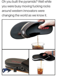 Fucking, Future, and Http: Oh you built the pyramids? Well while  you were busy moving fucking rocks  around western innovators were  changing the world as we know it. The future is herehttp://www.universeofmemes.com/