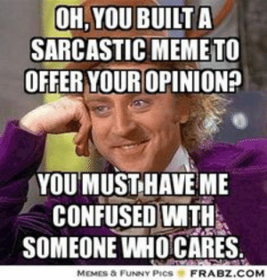 Willy Wonka Political Meme | www.picturesso.com: OH,YOU BUILTA  SARCASTIC MEMETO  OFFER YOUR OPINION?  YOU MUST HAVE ME  CONFUSED WITH  SOMEONE WHOCARES  MEMES & FUNNY PICS  FRABZ.COM Willy Wonka Political Meme | www.picturesso.com