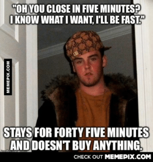 """My company doesn't let us kick folks out of the store… And these people are the worst.omg-humor.tumblr.com: """"OH YOU CLOSE IN FIVE MINUTES?  O KNOW WHAT I WANT, I'LL BE FAST""""  STAYS FOR FORTY FIVE MINUTES  AND DOESNT BUY ANYTHING.  imoflin cnma  CНЕCK OUT MEМЕРIХ.COM  MEMEPIX.COM My company doesn't let us kick folks out of the store… And these people are the worst.omg-humor.tumblr.com"""
