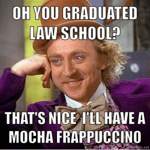 Lawyer Memes - Lawyer Issues - Blog About Lawyers: OH YOU GRADUATED  AW SCHOOL?  THAT'S NICE ILL HAVEA  MOCHA FRAPPUCCINO  entatic.net Lawyer Memes - Lawyer Issues - Blog About Lawyers